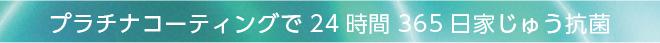 プラチナコーティングで24時間365日家じゅう抗菌